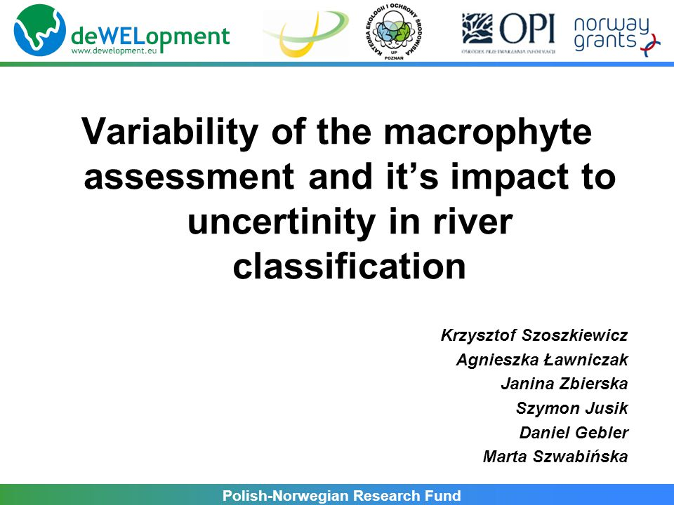 Polish-Norwegian Research Fund Variability of the macrophyte assessment and it's impact to uncertinity in river classification Krzysztof Szoszkiewicz