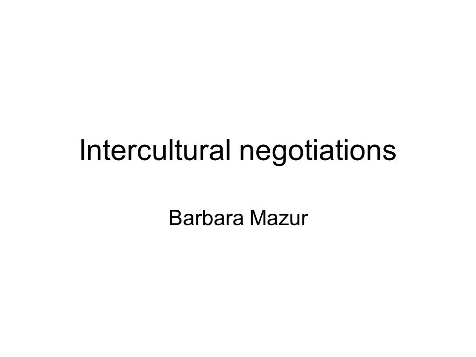 Intercultural negotiations Barbara Mazur