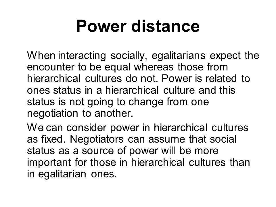 Power distance When interacting socially, egalitarians expect the encounter to be equal whereas those from hierarchical cultures do not. Power is rela