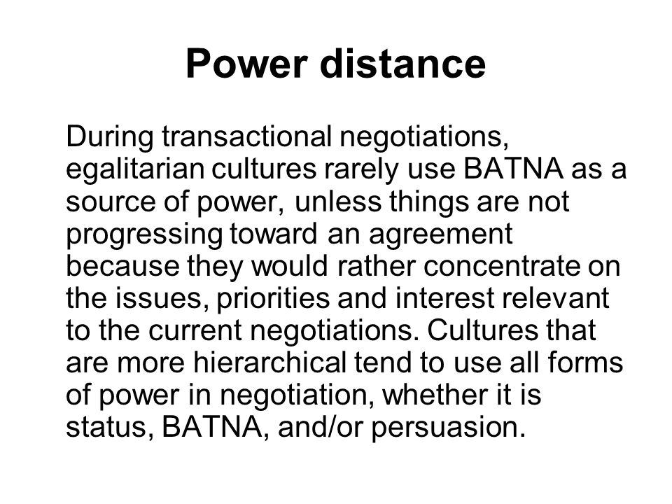 Power distance During transactional negotiations, egalitarian cultures rarely use BATNA as a source of power, unless things are not progressing toward