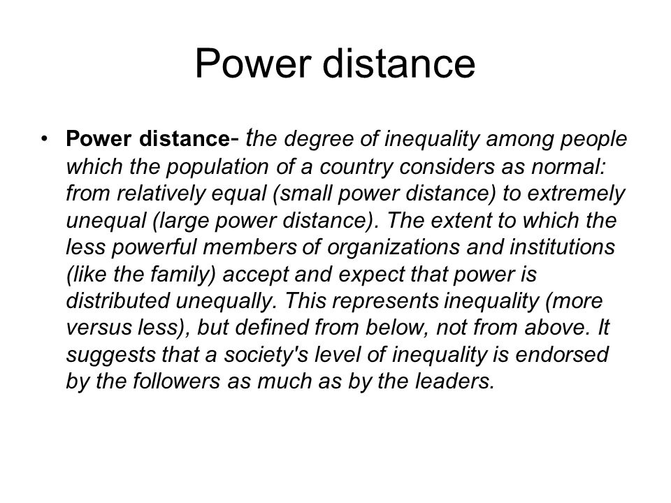 Power distance Power distance - t he degree of inequality among people which the population of a country considers as normal: from relatively equal (s