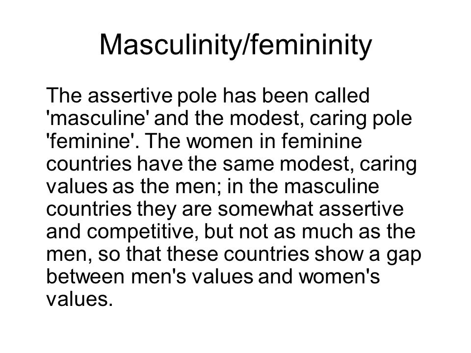 Masculinity/femininity The assertive pole has been called 'masculine' and the modest, caring pole 'feminine'. The women in feminine countries have the