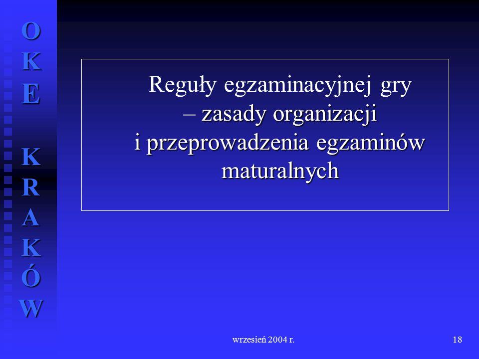 OKE KRAKÓW wrzesień 2004 r.18 zasady organizacji i przeprowadzenia egzaminów maturalnych Reguły egzaminacyjnej gry – zasady organizacji i przeprowadze