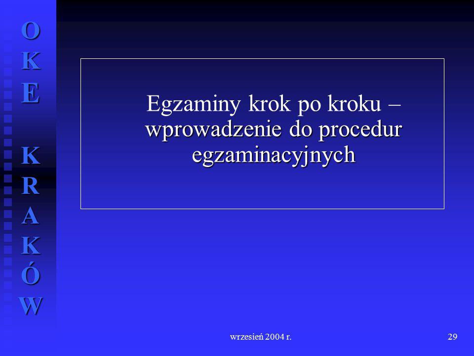 OKE KRAKÓW wrzesień 2004 r.29 wprowadzenie do procedur egzaminacyjnych Egzaminy krok po kroku – wprowadzenie do procedur egzaminacyjnych