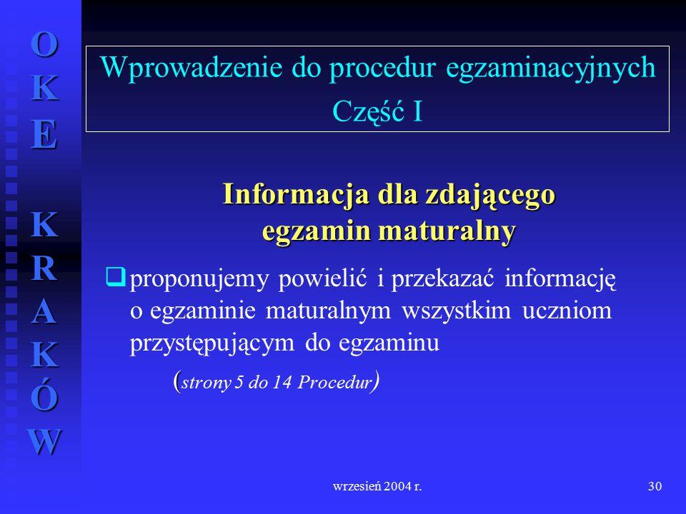 OKE KRAKÓW wrzesień 2004 r.30 Wprowadzenie do procedur egzaminacyjnych Część I   proponujemy powielić i przekazać informację o egzaminie maturalnym