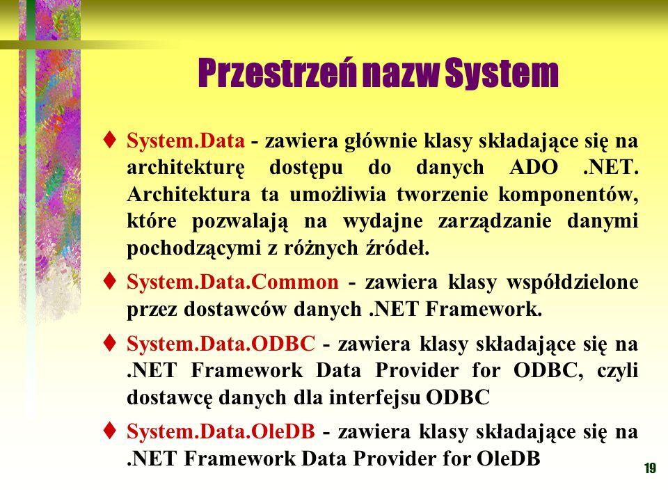 19 Przestrzeń nazw System  System.Data - zawiera głównie klasy składające się na architekturę dostępu do danych ADO.NET. Architektura ta umożliwia tw