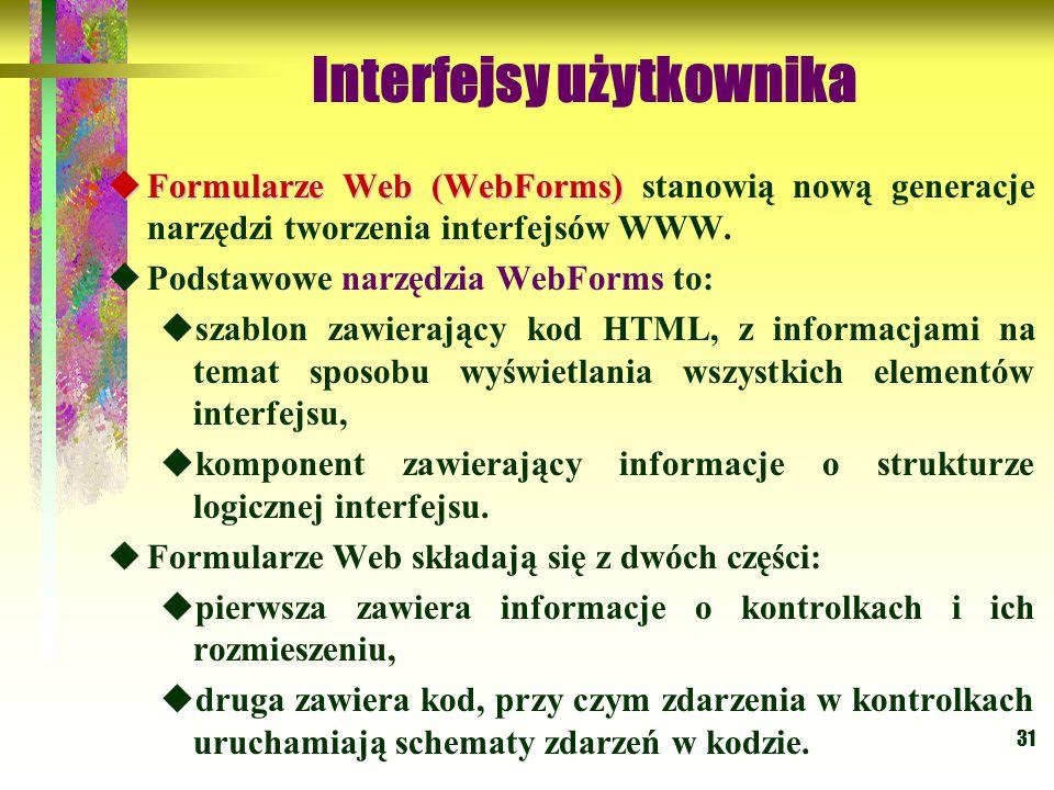31 Interfejsy użytkownika  Formularze Web (WebForms)  Formularze Web (WebForms) stanowią nową generacje narzędzi tworzenia interfejsów WWW.  Podsta