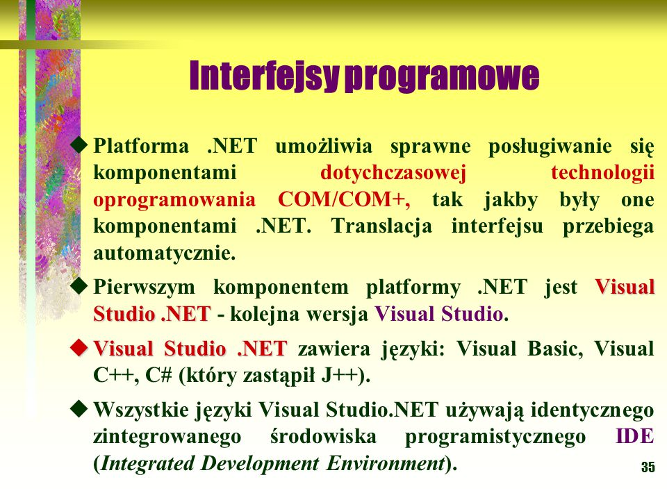 35 Interfejsy programowe  Platforma.NET umożliwia sprawne posługiwanie się komponentami dotychczasowej technologii oprogramowania COM/COM+, tak jakby
