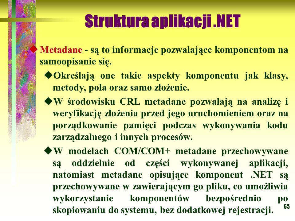 65 Struktura aplikacji.NET  Metadane  Metadane - są to informacje pozwalające komponentom na samoopisanie się.  Określają one takie aspekty kompone