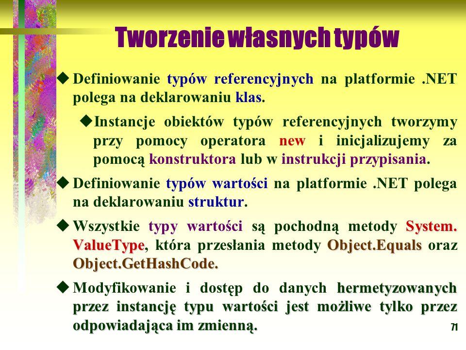 71 Tworzenie własnych typów  Definiowanie typów referencyjnych na platformie.NET polega na deklarowaniu klas.  Instancje obiektów typów referencyjny
