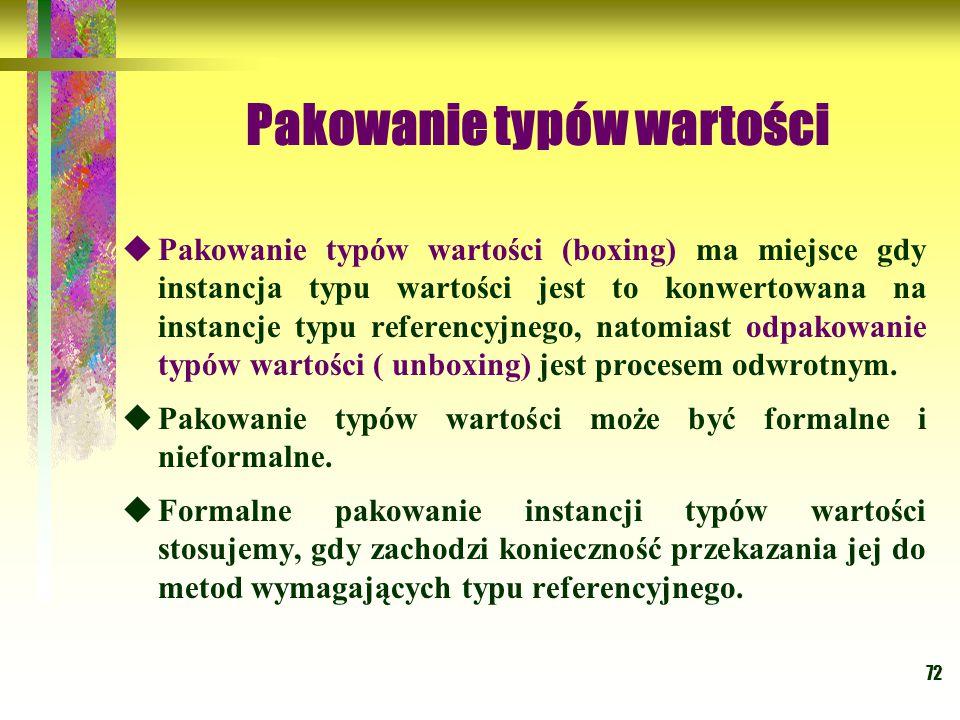 72 Pakowanie typów wartości  Pakowanie typów wartości (boxing) ma miejsce gdy instancja typu wartości jest to konwertowana na instancje typu referenc