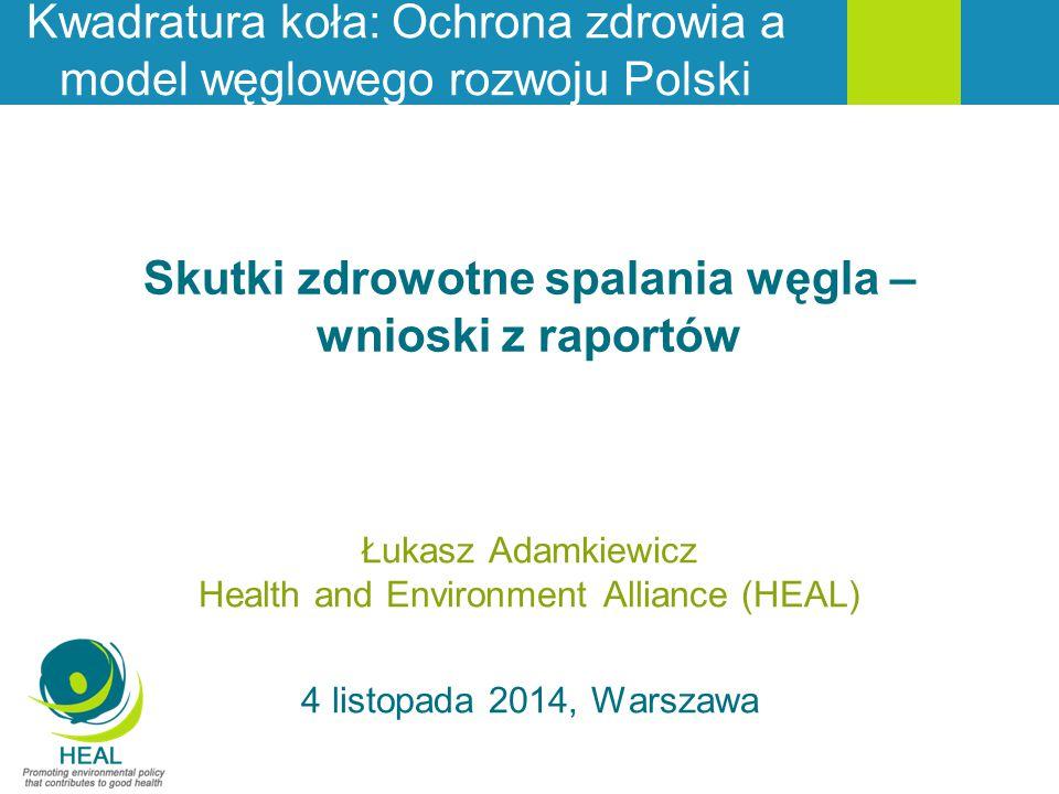 Skutki zdrowotne spalania węgla – wnioski z raportów Łukasz Adamkiewicz Health and Environment Alliance (HEAL) 4 listopada 2014, Warszawa Kwadratura k