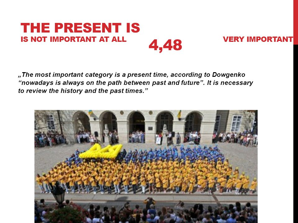 "THE PRESENT IS IS NOT IMPORTANT AT ALL 4,48 VERY IMPORTANT ""The most important category is a present time, according to Dowgenko nowadays is always on the path between past and future ."
