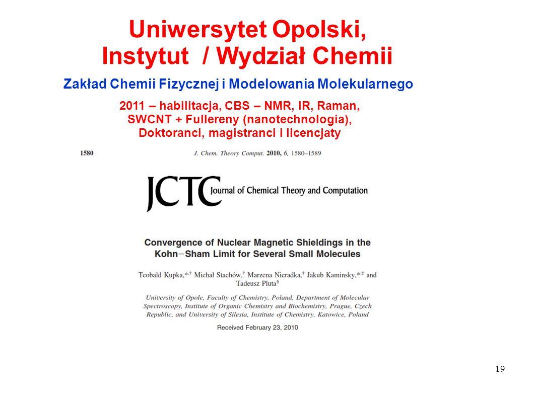 19 Uniwersytet Opolski, Instytut / Wydział Chemii Zakład Chemii Fizycznej i Modelowania Molekularnego 2011 – habilitacja, CBS – NMR, IR, Raman, SWCNT