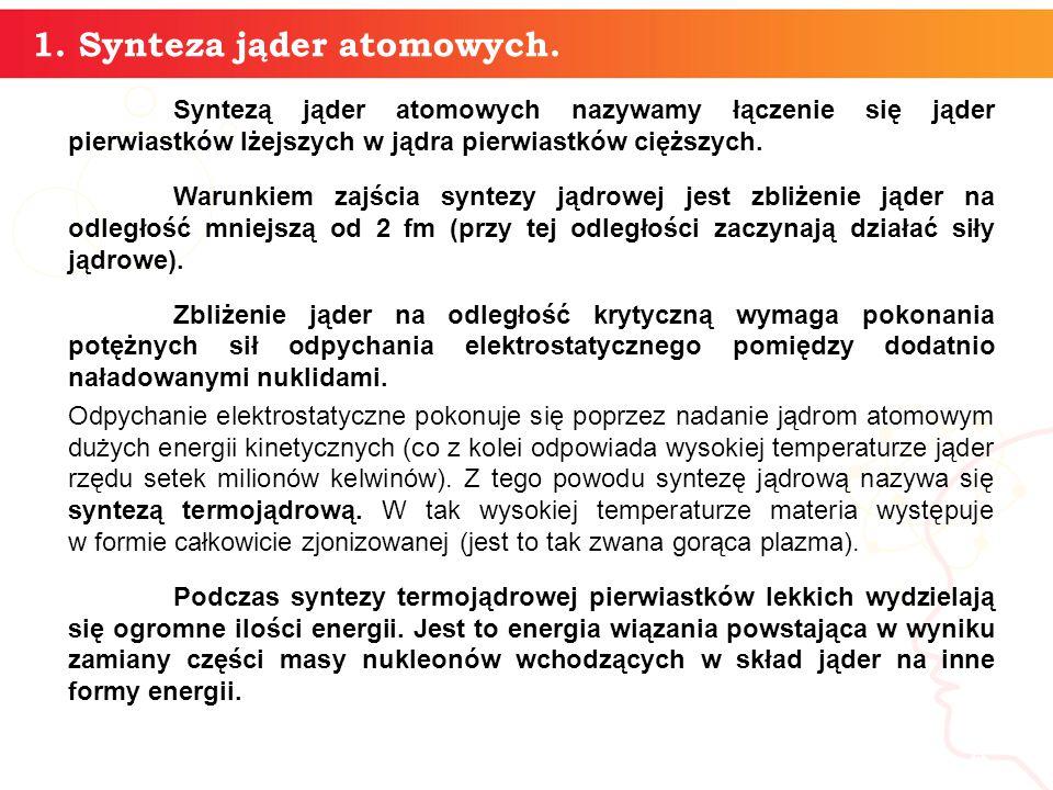 Syntezą jąder atomowych nazywamy łączenie się jąder pierwiastków lżejszych w jądra pierwiastków cięższych.