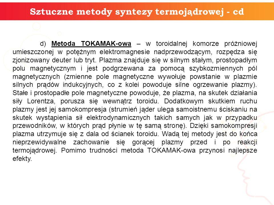 7 Sztuczne metody syntezy termojądrowej - cd d) Metoda TOKAMAK-owa – w toroidalnej komorze próżniowej umieszczonej w potężnym elektromagnesie nadprzewodzącym, rozpędza się zjonizowany deuter lub tryt.