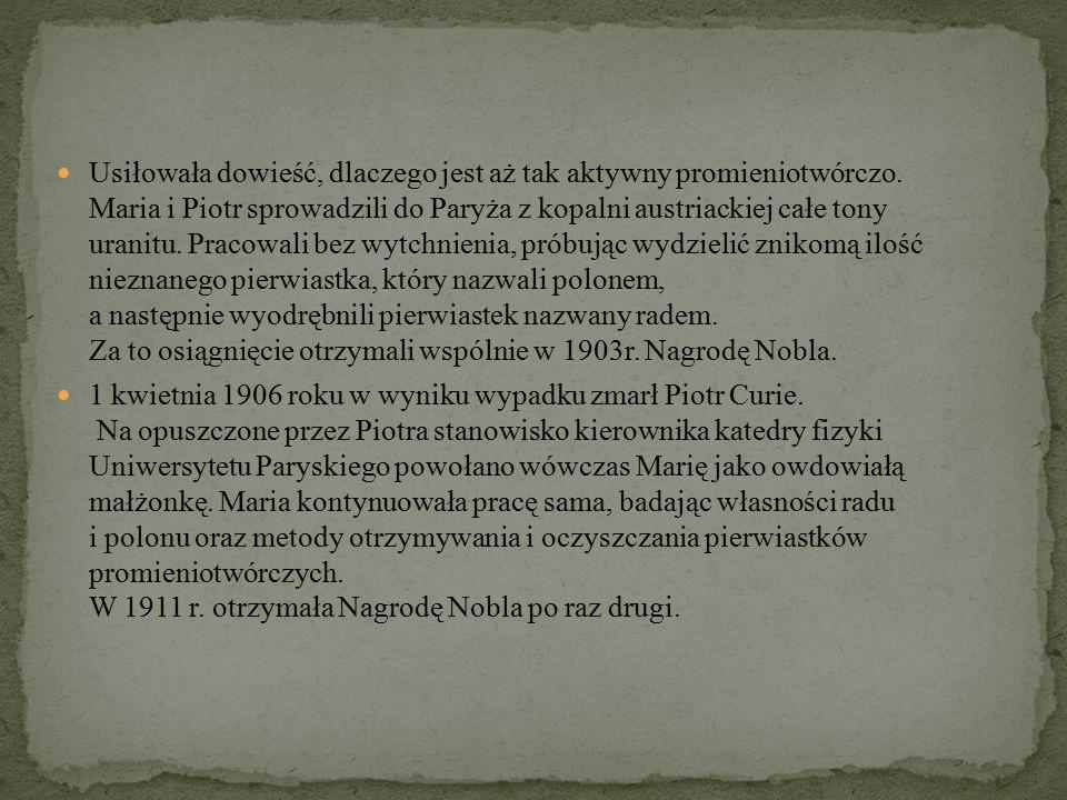 Maria Skłodowska-Curie spędziła całe życie na badaniu substancji radioaktywnych i zgłębianiu zjawiska promieniotwórczości.