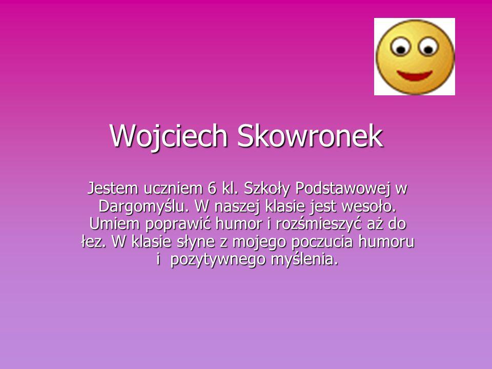 Wojciech Skowronek Jestem uczniem 6 kl.Szkoły Podstawowej w Dargomyślu.
