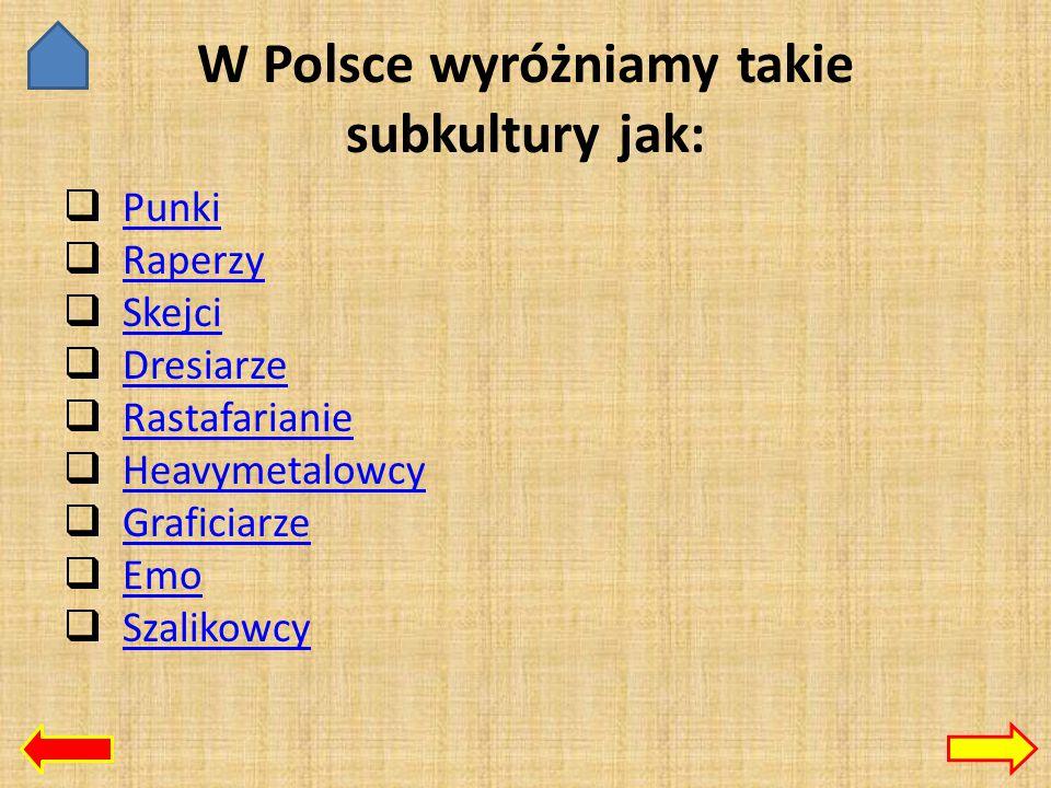 W Polsce wyróżniamy takie subkultury jak:  Punki Punki  Raperzy Raperzy  Skejci Skejci  Dresiarze Dresiarze  Rastafarianie Rastafarianie  Heavymetalowcy Heavymetalowcy  Graficiarze Graficiarze  Emo Emo  Szalikowcy Szalikowcy