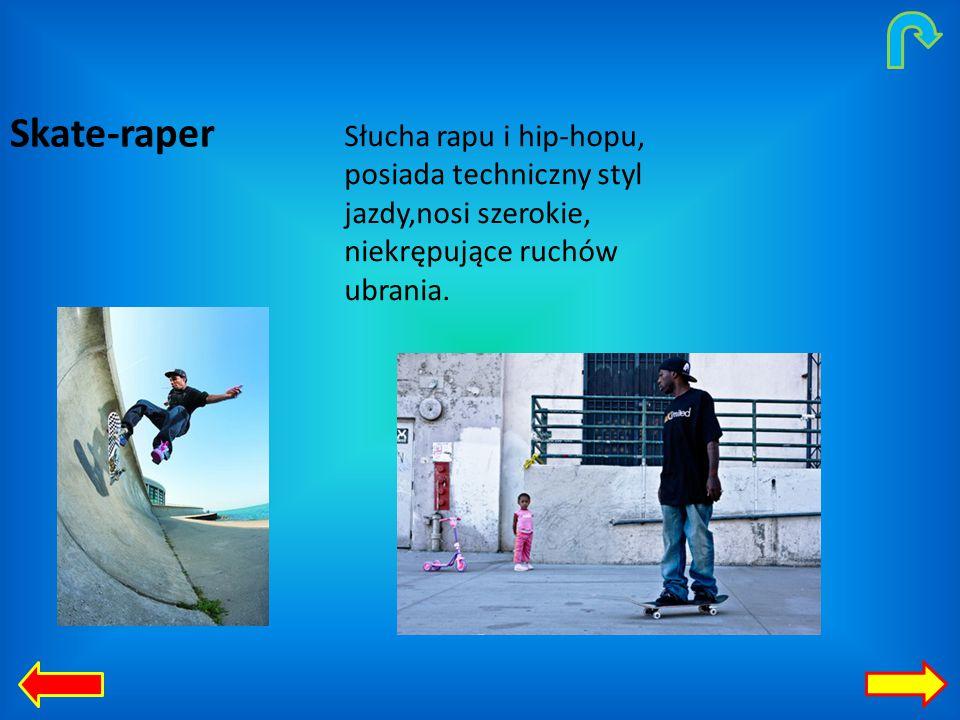 Skate-raper Słucha rapu i hip-hopu, posiada techniczny styl jazdy,nosi szerokie, niekrępujące ruchów ubrania.