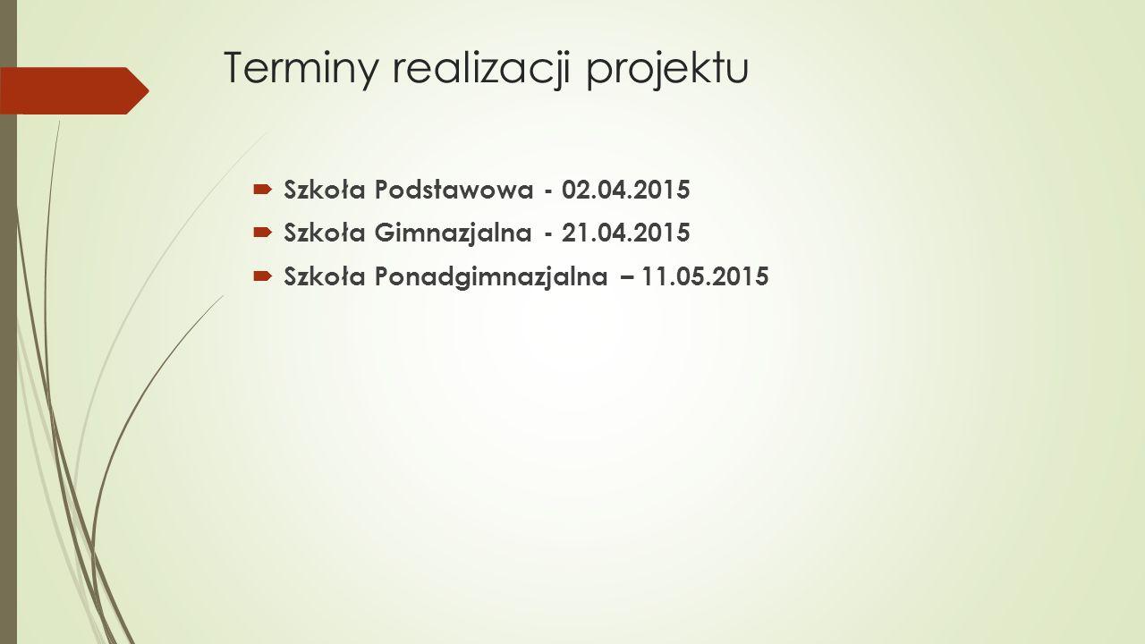 Terminy realizacji projektu  Szkoła Podstawowa - 02.04.2015  Szkoła Gimnazjalna - 21.04.2015  Szkoła Ponadgimnazjalna – 11.05.2015