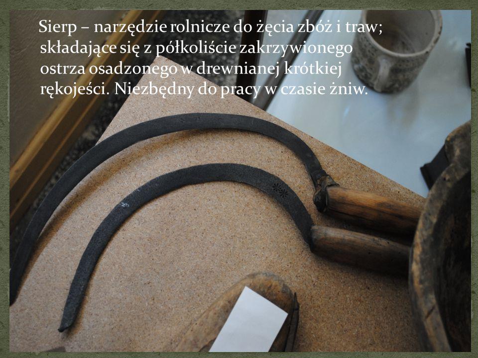Sierp – narzędzie rolnicze do żęcia zbóż i traw; składające się z półkoliście zakrzywionego ostrza osadzonego w drewnianej krótkiej rękojeści. Niezbęd