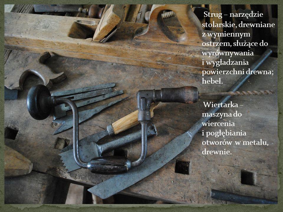Strug – narzędzie stolarskie, drewniane z wymiennym ostrzem, służące do wyrównywania i wygładzania powierzchni drewna; hebel. Wiertarka – maszyna do w