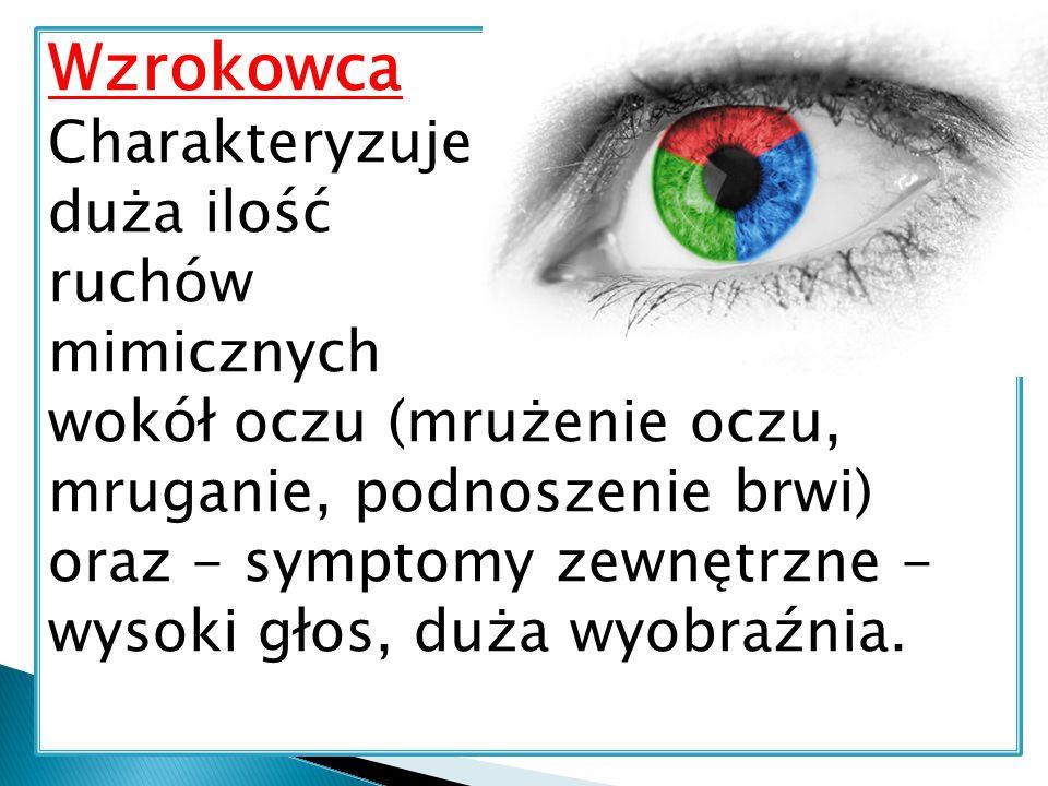 Wzrokowca Charakteryzuje duża ilość ruchów mimicznych wokół oczu (mrużenie oczu, mruganie, podnoszenie brwi) oraz - symptomy zewnętrzne - wysoki głos,