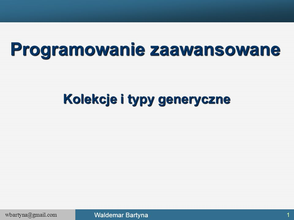 wbartyna@gmail.com Waldemar Bartyna 1 Programowanie zaawansowane Kolekcje i typy generyczne