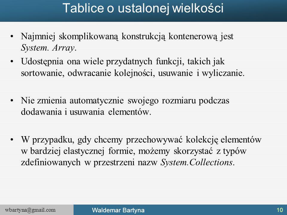wbartyna@gmail.com Waldemar Bartyna Tablice o ustalonej wielkości Najmniej skomplikowaną konstrukcją kontenerową jest System. Array. Udostępnia ona wi