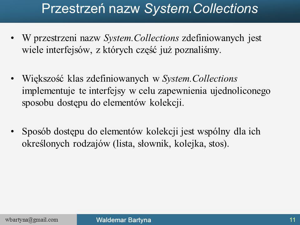 wbartyna@gmail.com Waldemar Bartyna Przestrzeń nazw System.Collections W przestrzeni nazw System.Collections zdefiniowanych jest wiele interfejsów, z