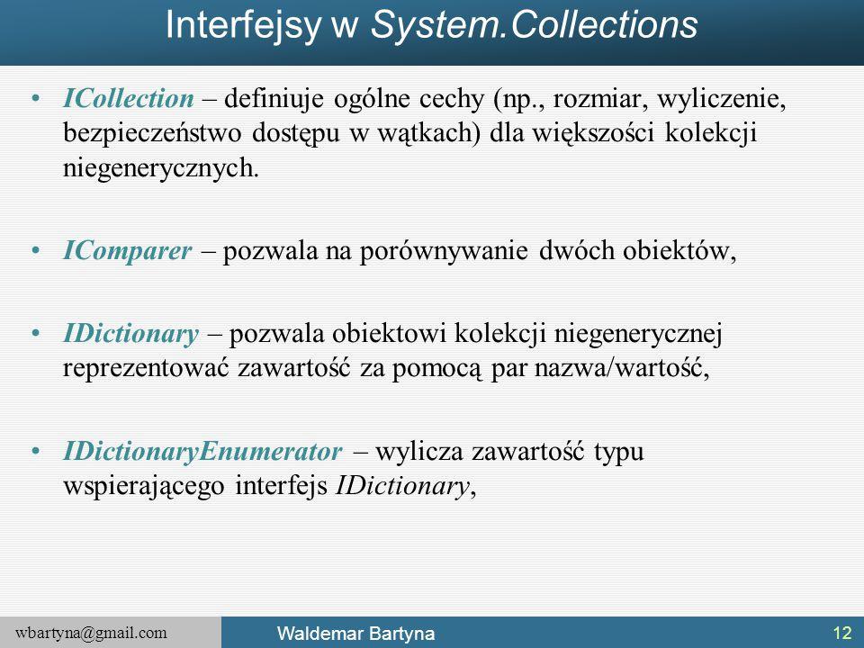 wbartyna@gmail.com Waldemar Bartyna Interfejsy w System.Collections ICollection – definiuje ogólne cechy (np., rozmiar, wyliczenie, bezpieczeństwo dos
