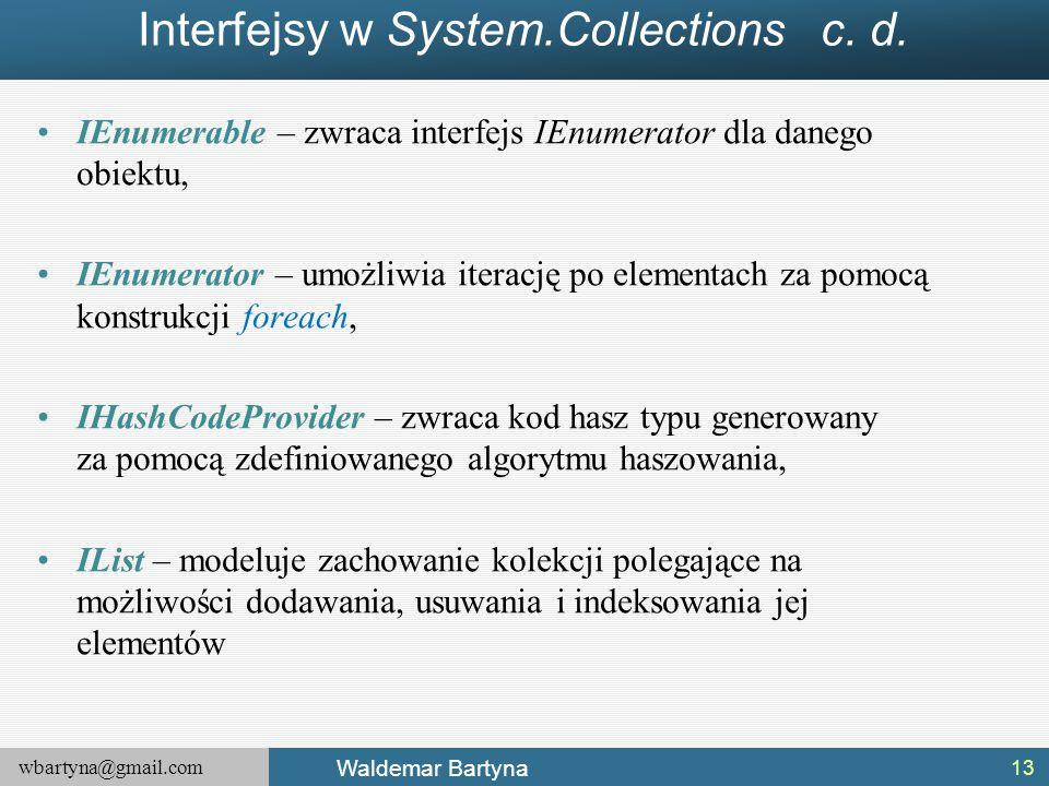 wbartyna@gmail.com Waldemar Bartyna Interfejsy w System.Collections c. d. IEnumerable – zwraca interfejs IEnumerator dla danego obiektu, IEnumerator –