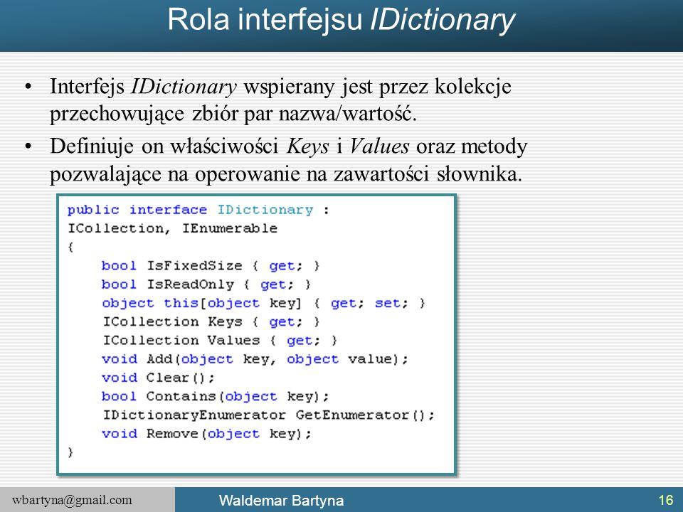 wbartyna@gmail.com Waldemar Bartyna Rola interfejsu IDictionary Interfejs IDictionary wspierany jest przez kolekcje przechowujące zbiór par nazwa/wart