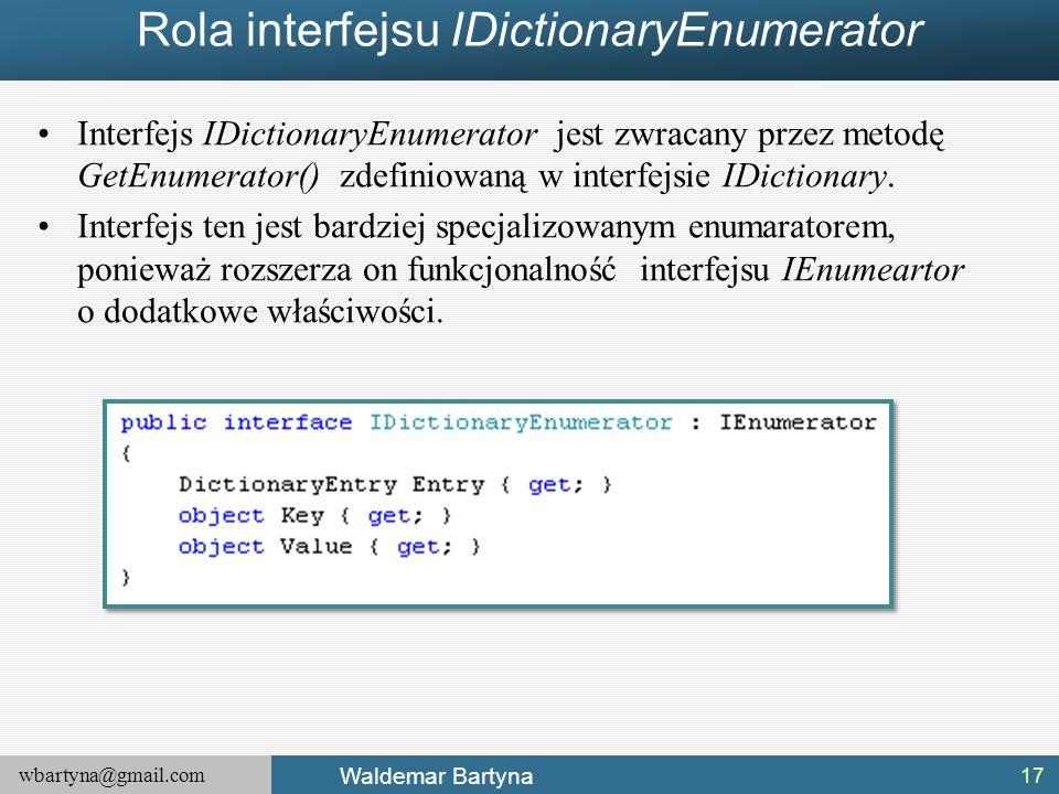 wbartyna@gmail.com Waldemar Bartyna Rola interfejsu IDictionaryEnumerator Interfejs IDictionaryEnumerator jest zwracany przez metodę GetEnumerator() z