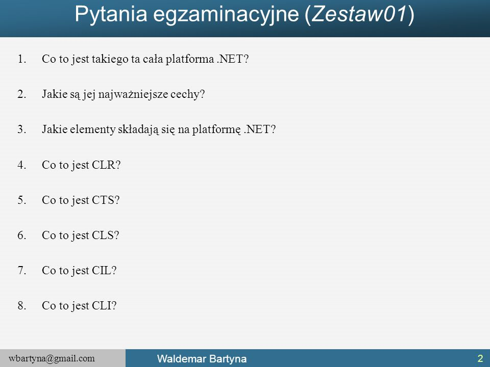 wbartyna@gmail.com Waldemar Bartyna Pytania egzaminacyjne (Zestaw01) 1.Co to jest takiego ta cała platforma.NET? 2.Jakie są jej najważniejsze cechy? 3