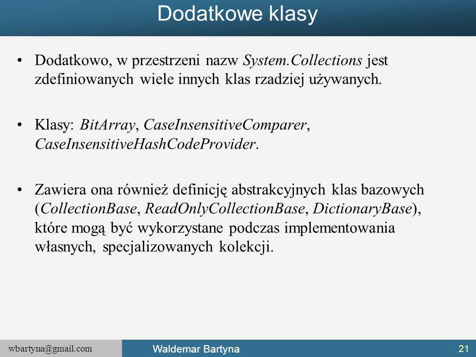 wbartyna@gmail.com Waldemar Bartyna Dodatkowe klasy Dodatkowo, w przestrzeni nazw System.Collections jest zdefiniowanych wiele innych klas rzadziej uż