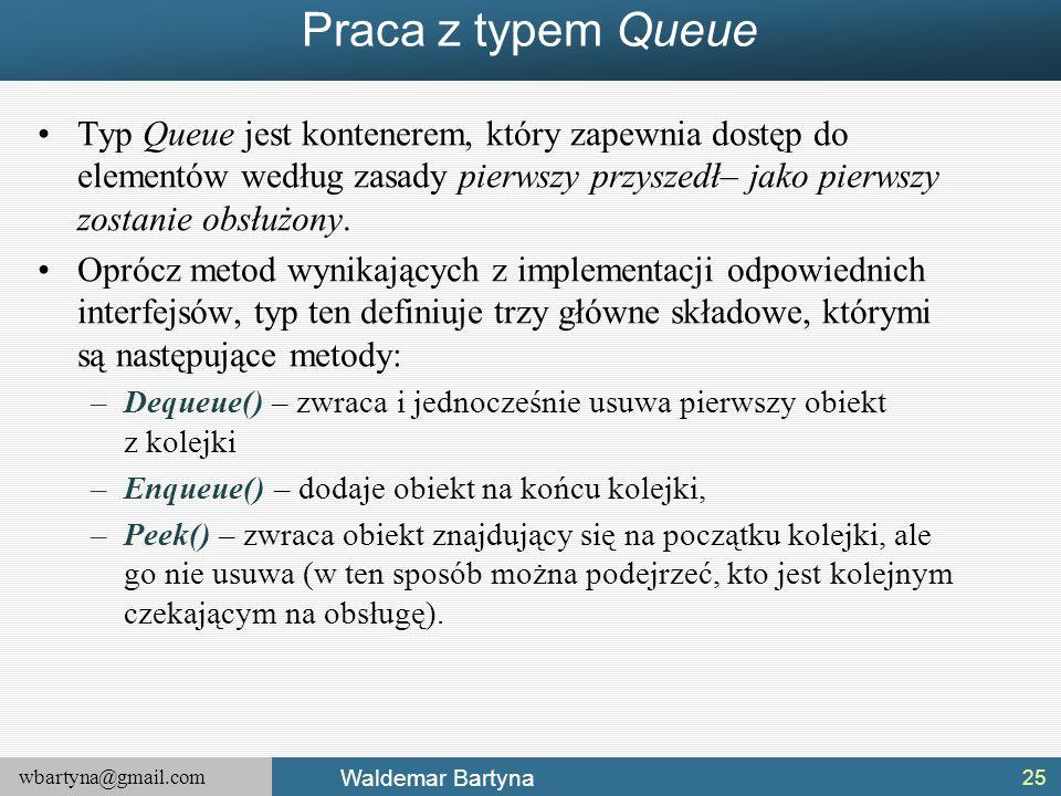 wbartyna@gmail.com Waldemar Bartyna Praca z typem Queue Typ Queue jest kontenerem, który zapewnia dostęp do elementów według zasady pierwszy przyszedł