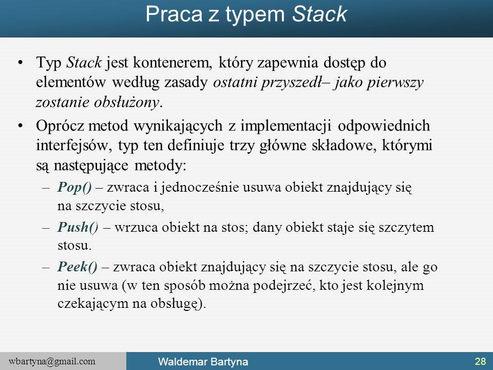 wbartyna@gmail.com Waldemar Bartyna Praca z typem Stack Typ Stack jest kontenerem, który zapewnia dostęp do elementów według zasady ostatni przyszedł–