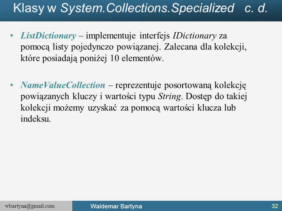 wbartyna@gmail.com Waldemar Bartyna Klasy w System.Collections.Specialized c. d. ListDictionary – implementuje interfejs IDictionary za pomocą listy p