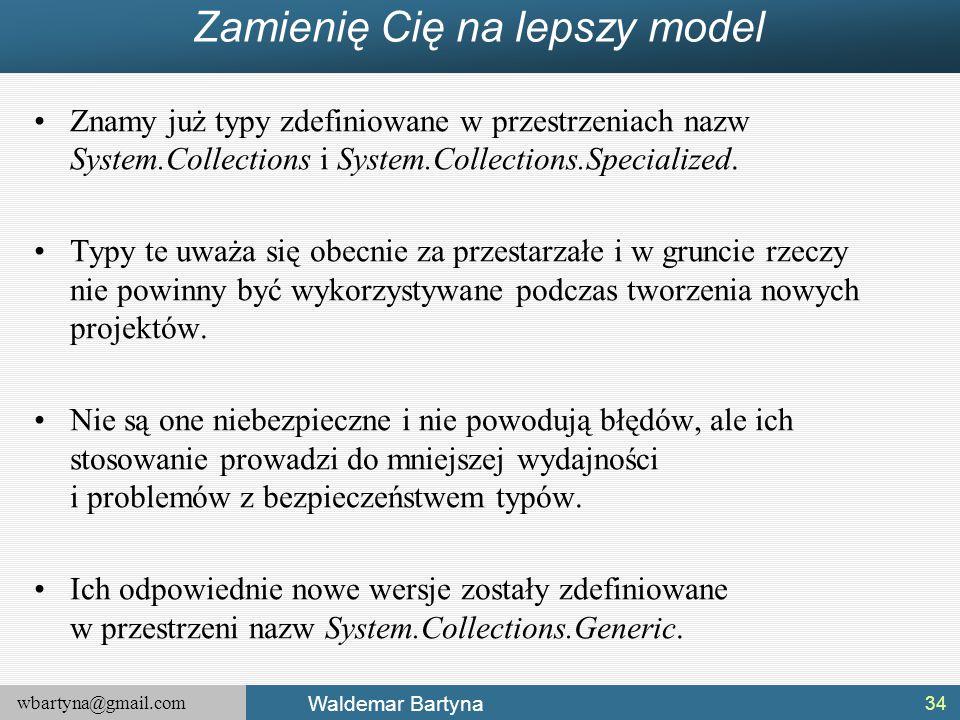 wbartyna@gmail.com Waldemar Bartyna Zamienię Cię na lepszy model Znamy już typy zdefiniowane w przestrzeniach nazw System.Collections i System.Collect
