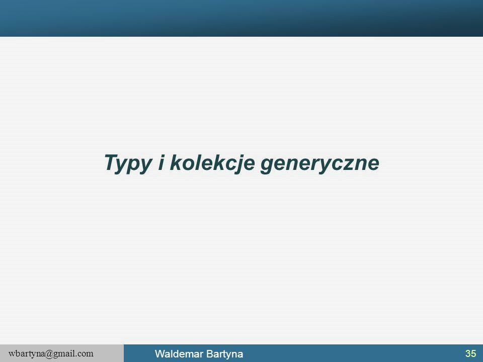 wbartyna@gmail.com Waldemar Bartyna 35 Typy i kolekcje generyczne