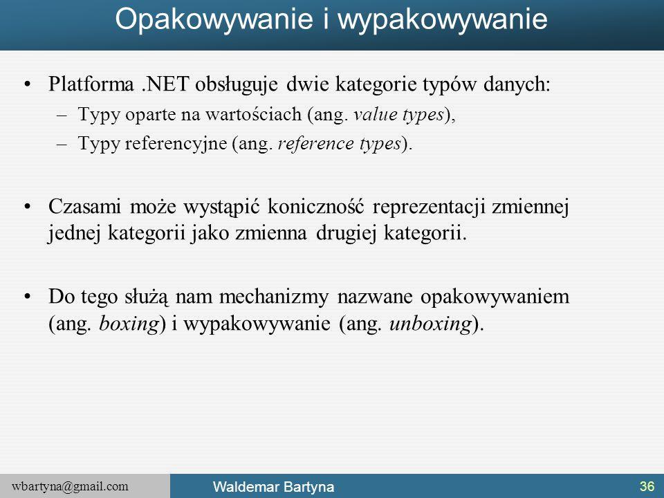 wbartyna@gmail.com Waldemar Bartyna Opakowywanie i wypakowywanie Platforma.NET obsługuje dwie kategorie typów danych: –Typy oparte na wartościach (ang
