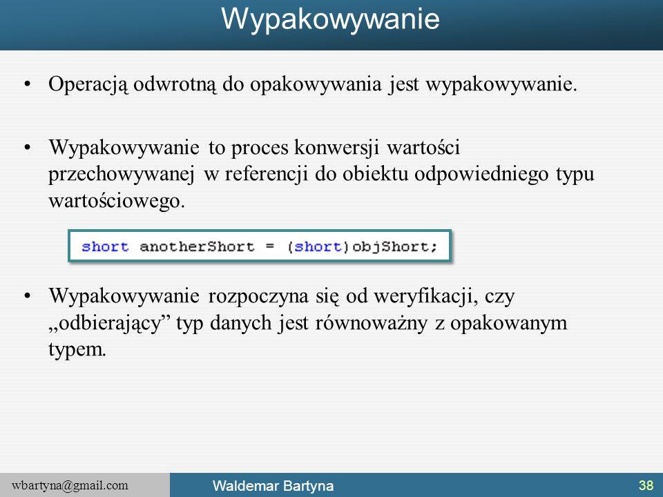 wbartyna@gmail.com Waldemar Bartyna Wypakowywanie Operacją odwrotną do opakowywania jest wypakowywanie. Wypakowywanie to proces konwersji wartości prz