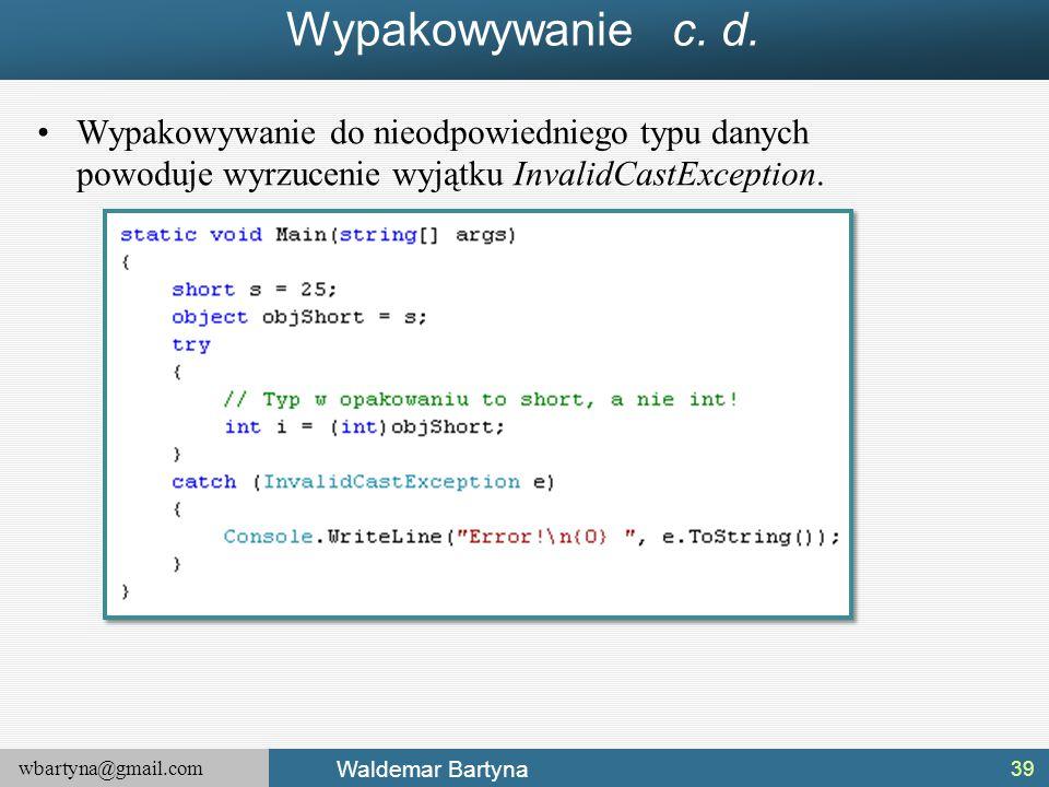wbartyna@gmail.com Waldemar Bartyna Wypakowywanie c. d. Wypakowywanie do nieodpowiedniego typu danych powoduje wyrzucenie wyjątku InvalidCastException