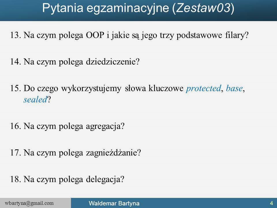 wbartyna@gmail.com Waldemar Bartyna Pytania egzaminacyjne (Zestaw03) 13.Na czym polega OOP i jakie są jego trzy podstawowe filary? 14.Na czym polega d