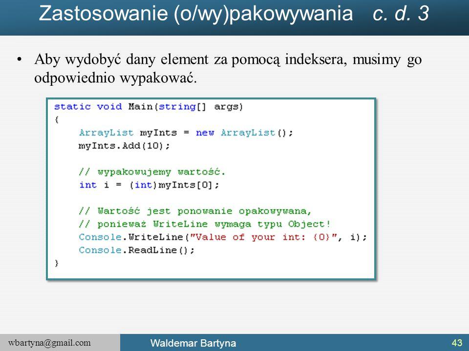 wbartyna@gmail.com Waldemar Bartyna Zastosowanie (o/wy)pakowywania c. d. 3 Aby wydobyć dany element za pomocą indeksera, musimy go odpowiednio wypakow