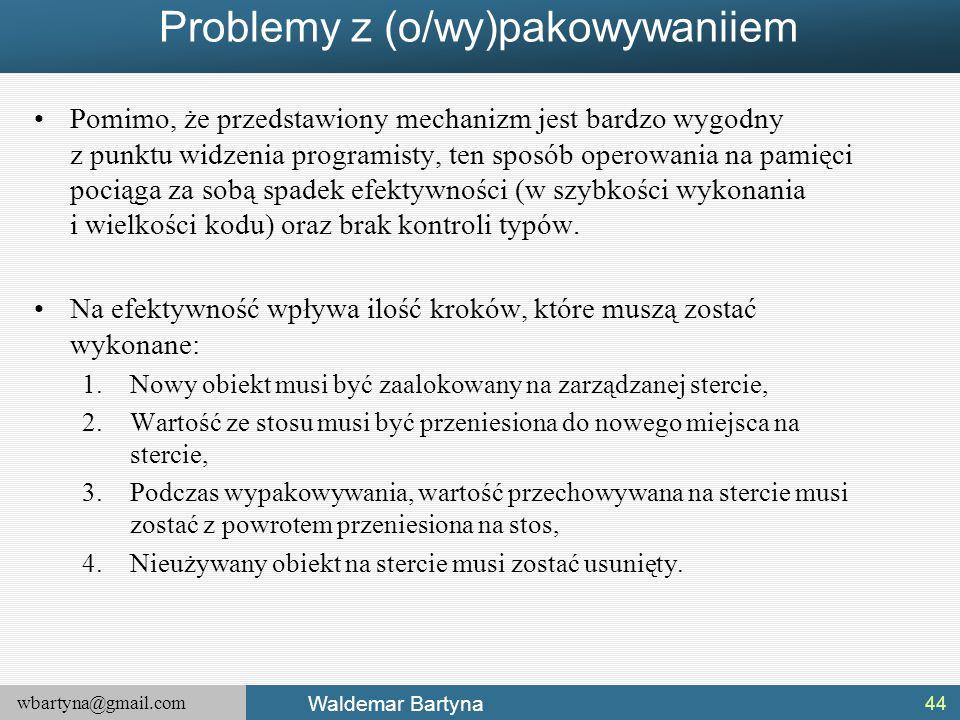 wbartyna@gmail.com Waldemar Bartyna Problemy z (o/wy)pakowywaniiem Pomimo, że przedstawiony mechanizm jest bardzo wygodny z punktu widzenia programist