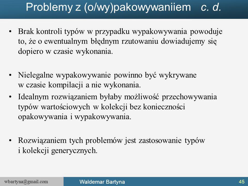 wbartyna@gmail.com Waldemar Bartyna Problemy z (o/wy)pakowywaniiem c. d. Brak kontroli typów w przypadku wypakowywania powoduje to, że o ewentualnym b