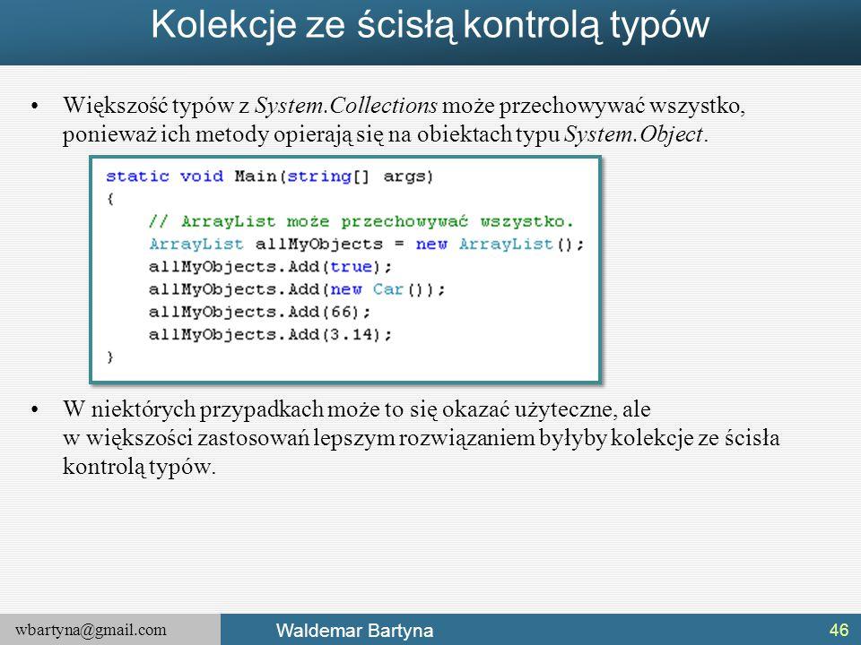 wbartyna@gmail.com Waldemar Bartyna Kolekcje ze ścisłą kontrolą typów Większość typów z System.Collections może przechowywać wszystko, ponieważ ich me